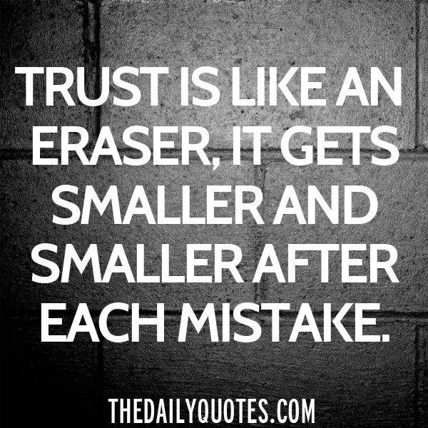 Trust is like an eraser, it gets smaller and smaller after each mistake.