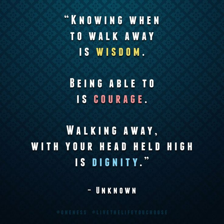 Knowing when to walk away is wisdom. Being able to is courage. Walking away, with your head held high, is dignity.
