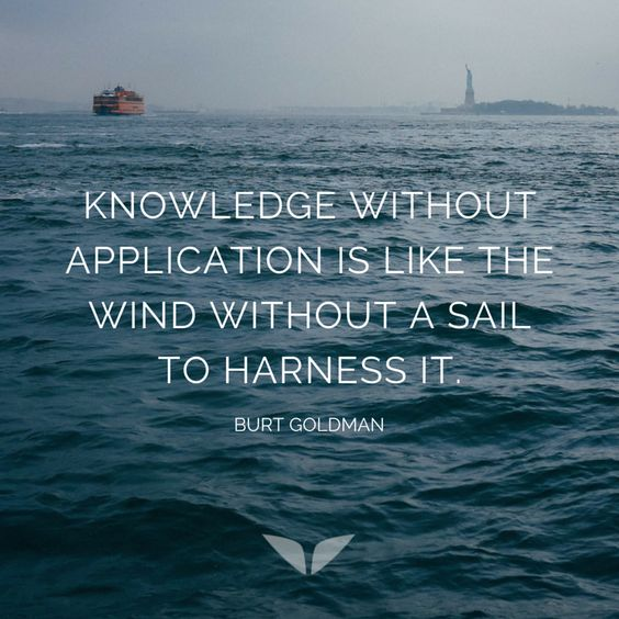Knowledge without application is like the wind without a sail to harness it. - Bert Goodman