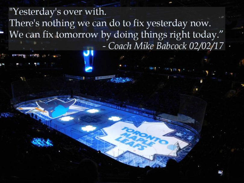 Yesterday's over with. There's nothing we can do to fix yesterday now. W_e can fix tomorrow by doing things right today. - Mike Babcock
