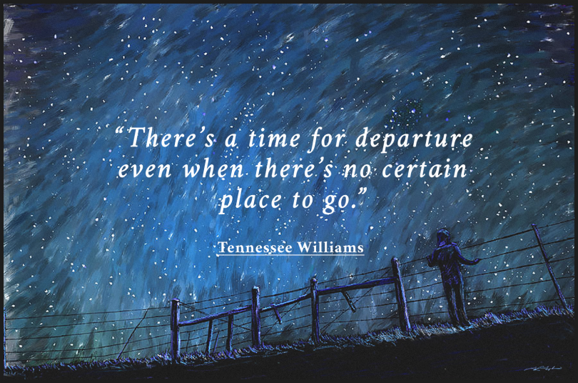 There's a time for departure even when there's no certain place to go. - Tennessee Williams