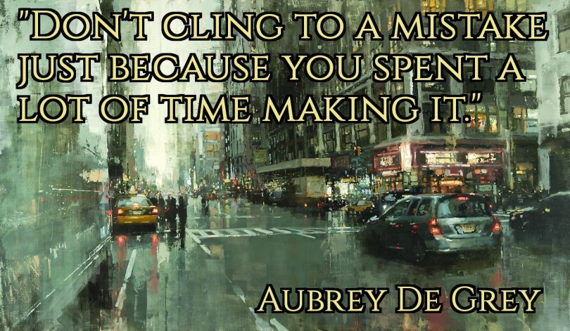 Don't cling to a mistake just because you spent a lot of time making it. - Aubrey de Grey