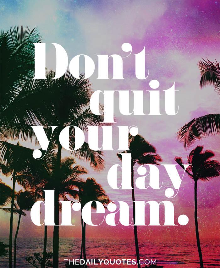 Don't quit your daydream.