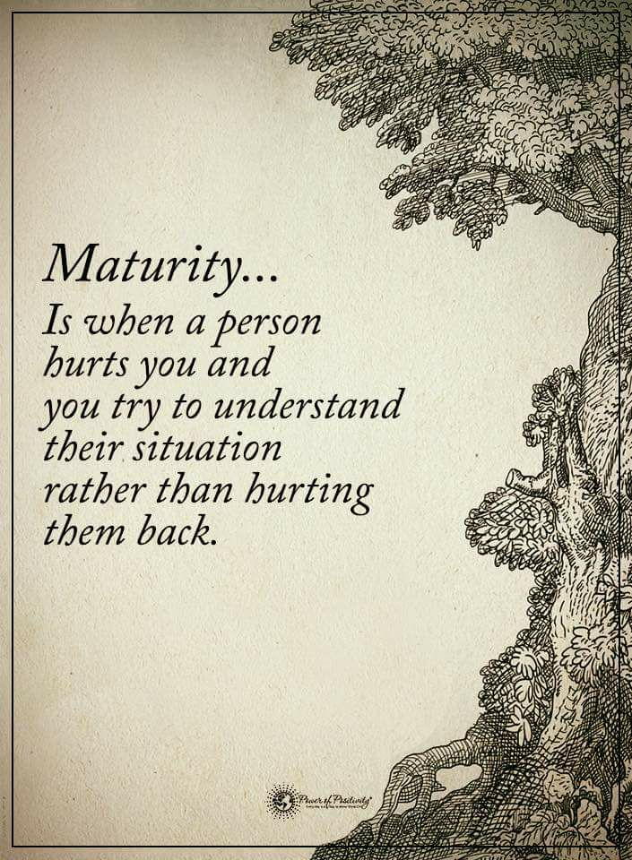 Maturity... Is when a person hurts you and you try to understand their situation rather than hurting them back.