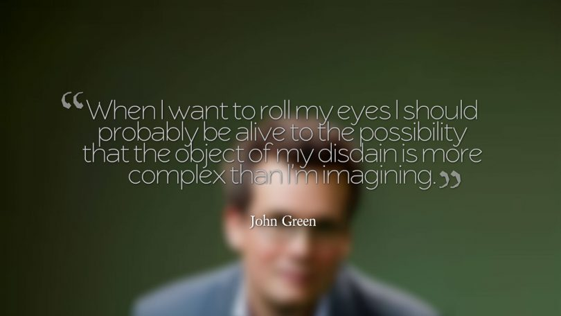 When I want to roll my eyes I should probably be alive to the possibility that the object of my disdain is more complex than I'm imagining. - John Green