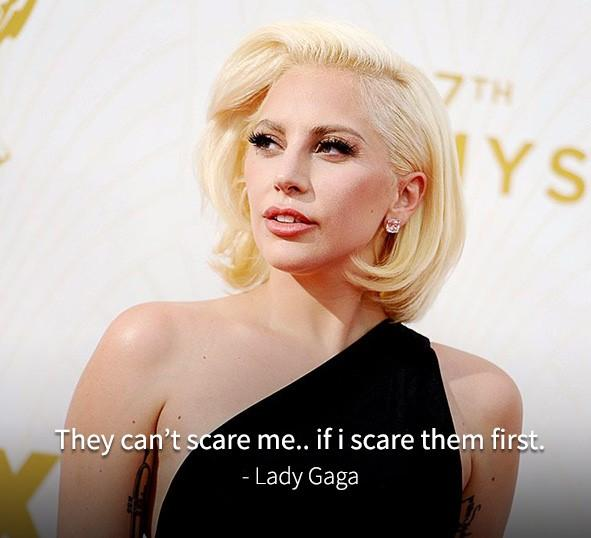 They can't scare me.. if I scare them first. - Lady Gaga