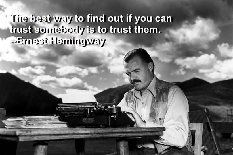 The best way to find out if you can trust someone is to trust them. - Ernest Hemingway