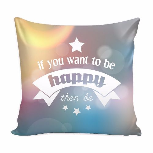 If You Want To Be Happy Then Be Beautiful Smile Quotes Pillow Cover