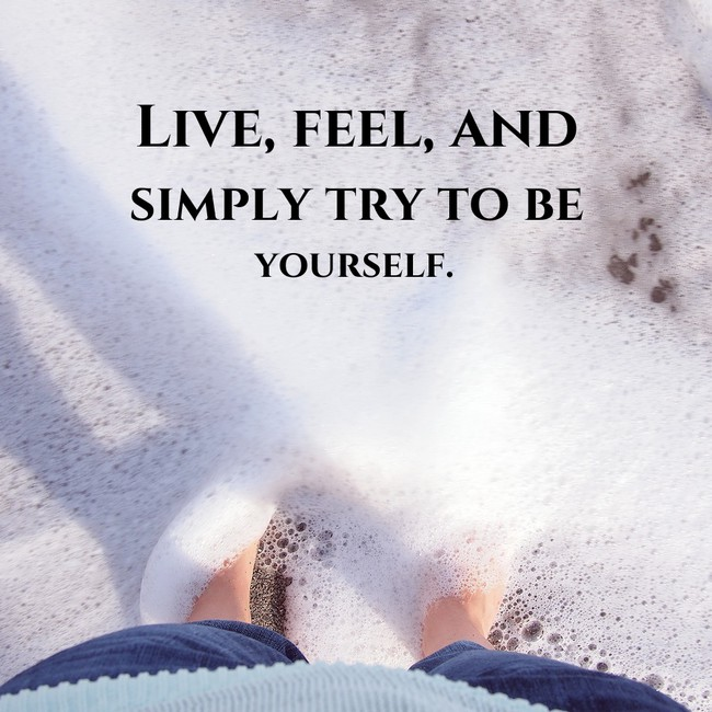 Live, feel, and simply try to be yourself.