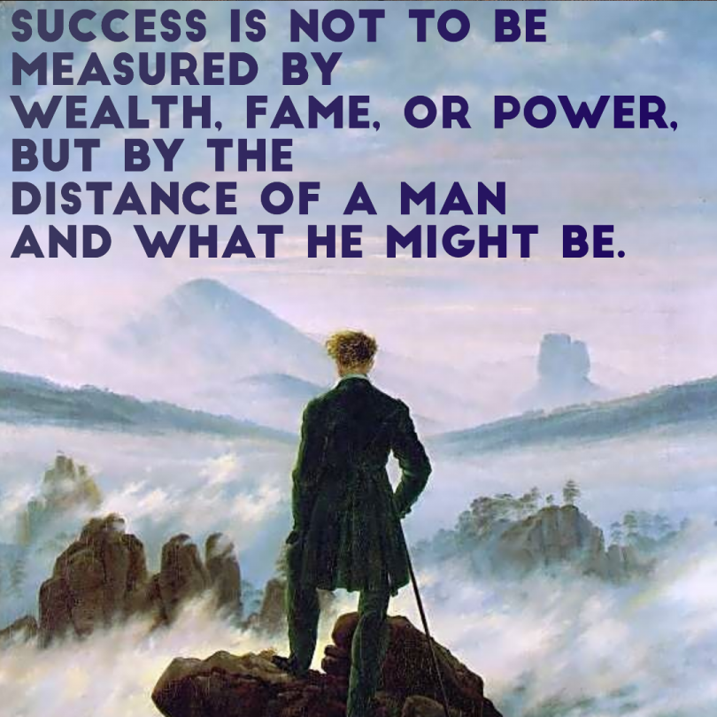 Success is not to be measured by wealth, fame, or power, but by the distance of a man and what he might be.
