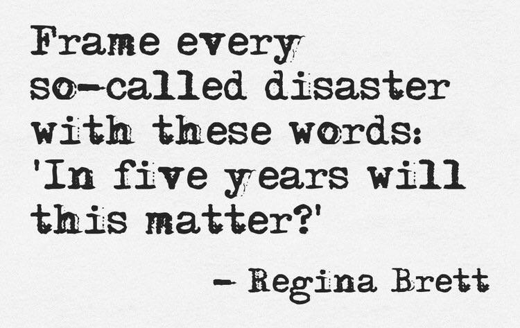 Frame every so-called disaster with these words: 'In five years will this matter?' - Regina Brett