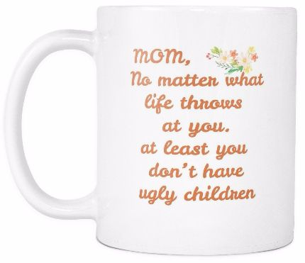 'Mom, No Matter What Life Throws at You, Atleast, You Don't Have Ugly Children' Mother Daughter Quotes White Mug