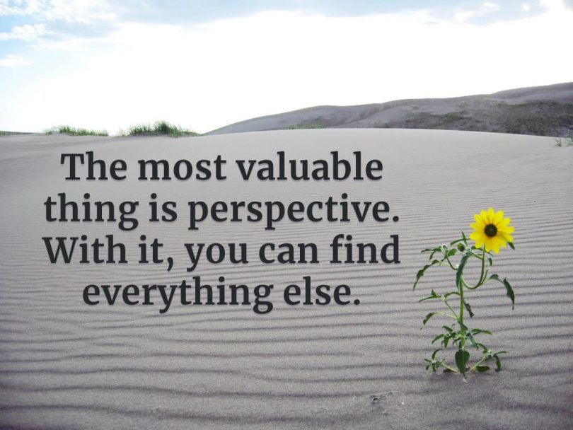 The most valuable thing is perspective. With it, you can find everything else.