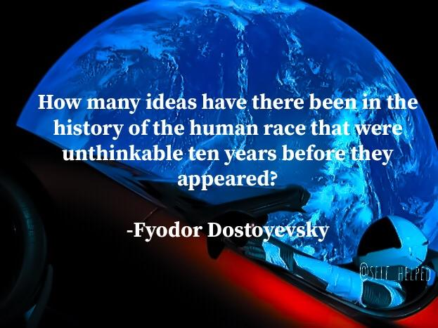 How many ideas have there been in the history of the human race that were unthinkable ten years before they appeared? - Fyodor Dostoyevsky