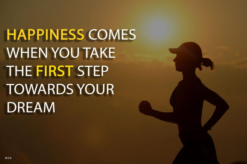 Happiness comes when you take the first step towards your dream.
