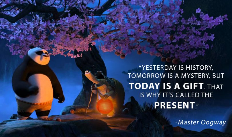 Yesterday is history, tomorrow is a mystery, but today is a gift. That is why it's called the present. -Master Oogway