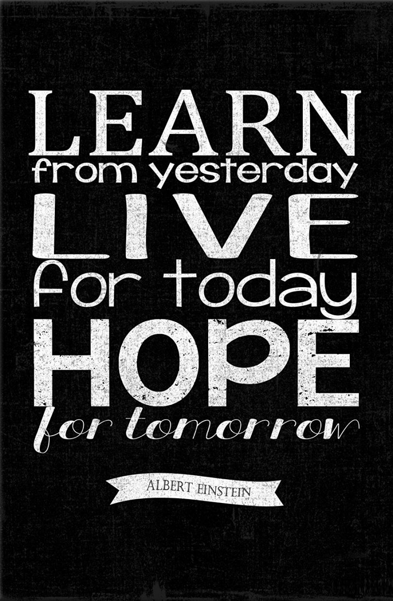 Learn from yesterday, live for today, hope for tomorrow. - Albert Einstein