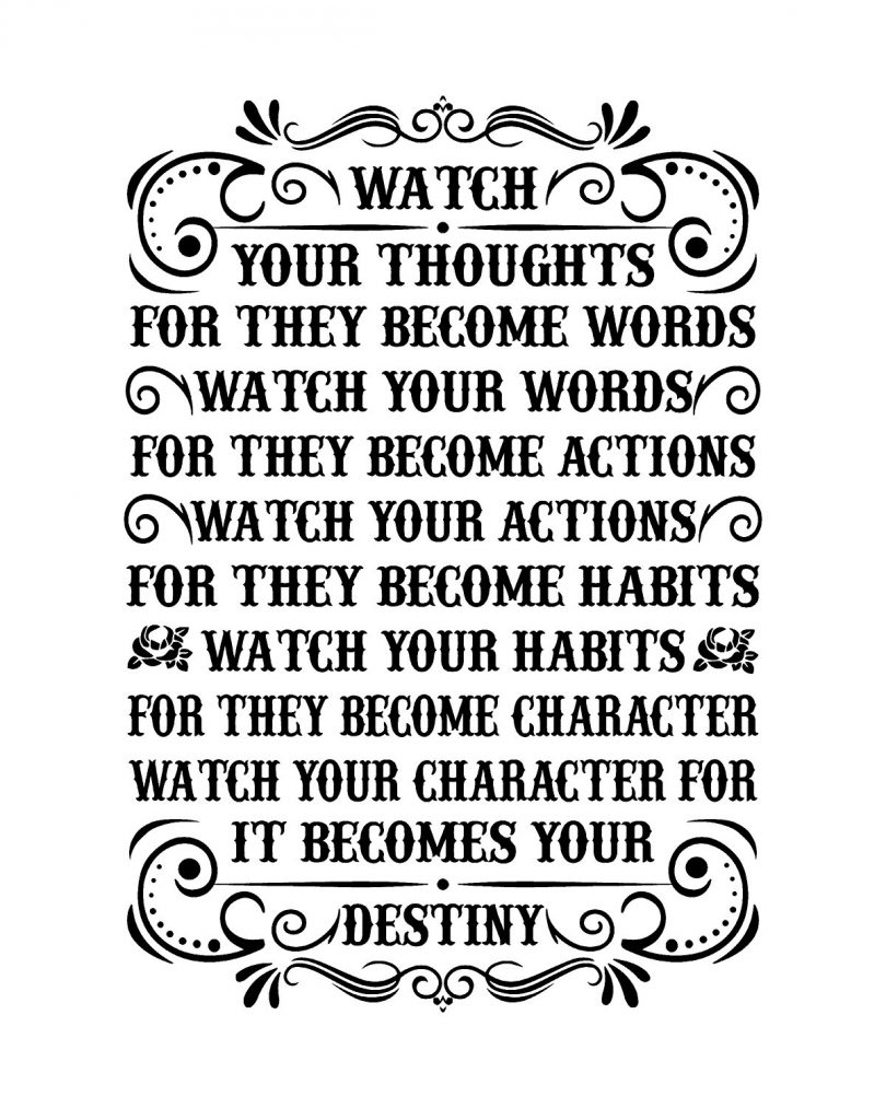 Watch your thoughts for the become words. Watch your words for they become actions. Watch your actions for they become habits. Watch your habits for they become character. Watch your character for it becomes destiny.